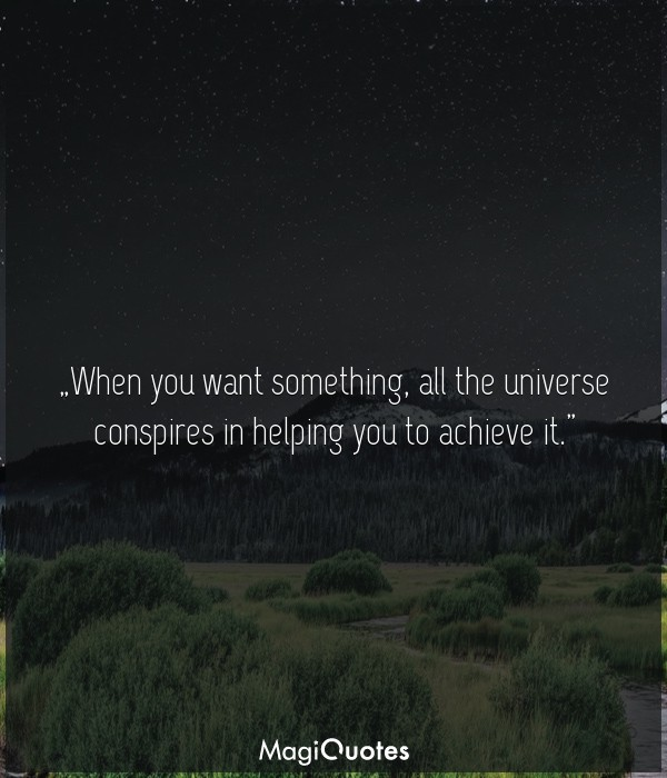 When you want something, all the universe conspires in helping you to achieve it