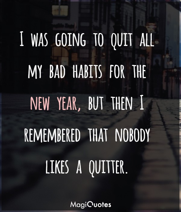 I was going to quit all my bad habits for the new year