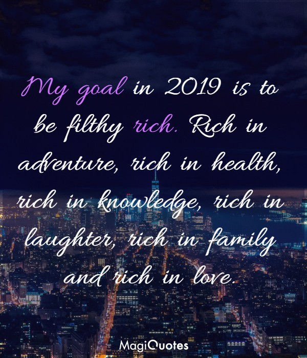 My goal in 2019 is to be filthy rich