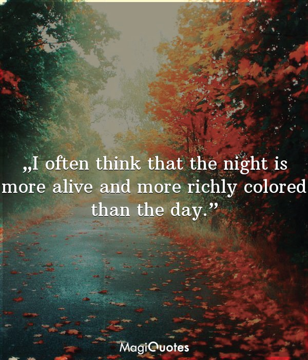 I often think that the night is more alive