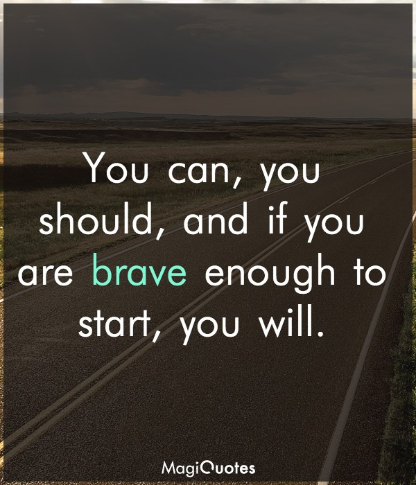 if you are brave enough to start, you will.