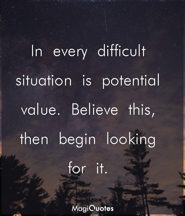 In every difficult situation is potential value