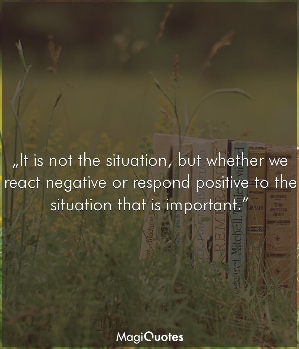 It is not the situation but whether we react