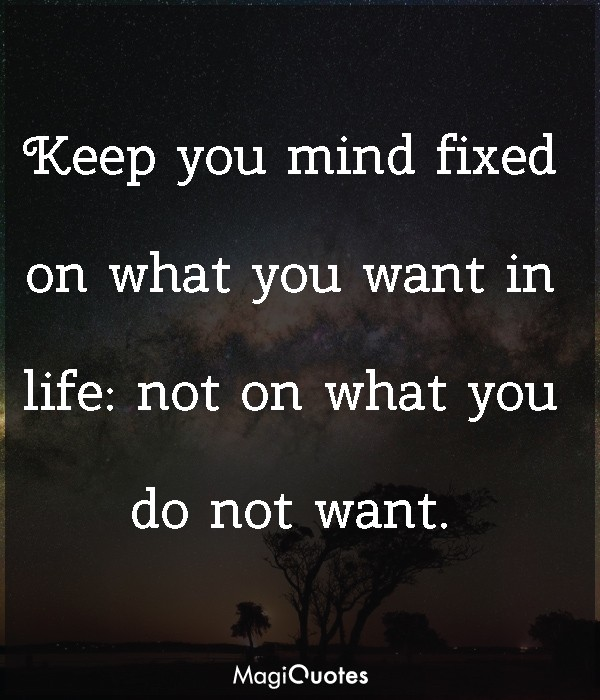 Keep you mind fixed on what you want in life
