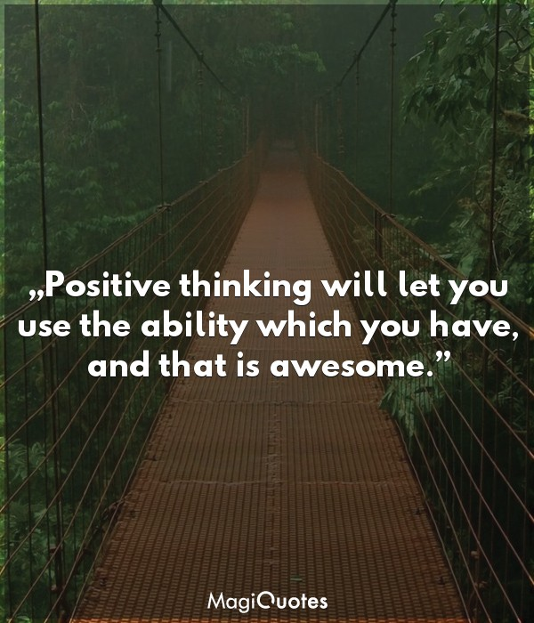 Positive thinking will let you use the ability which you have