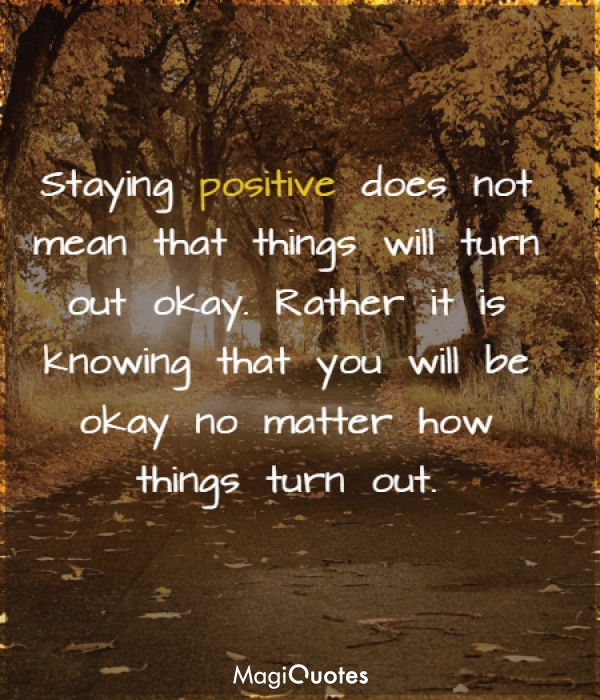 Staying positive does not mean that things will turn out okay