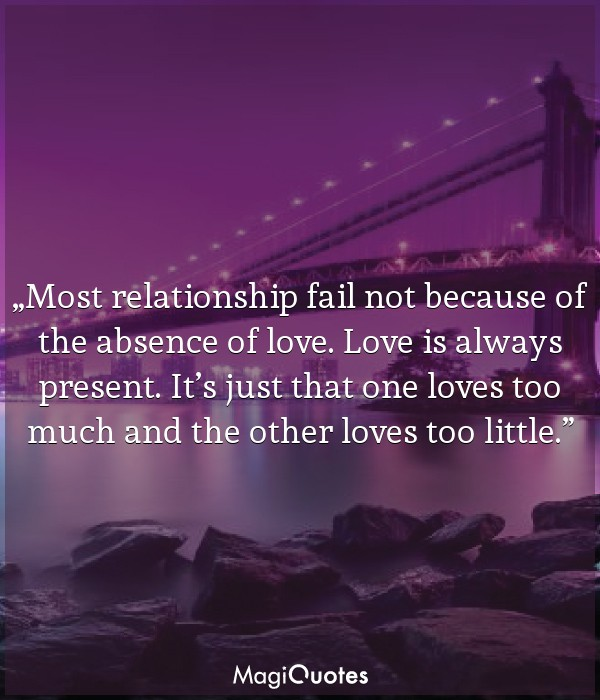 Most relationship fail not because of the absence of love