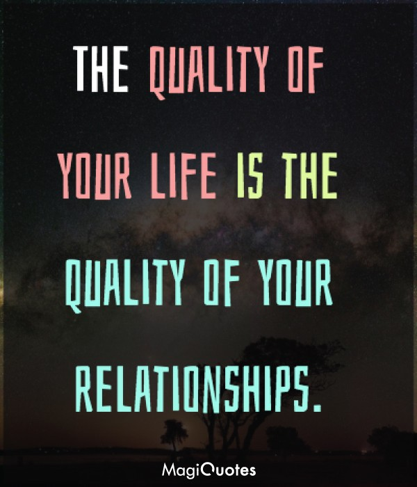 The quality of your life is the quality of your relationships