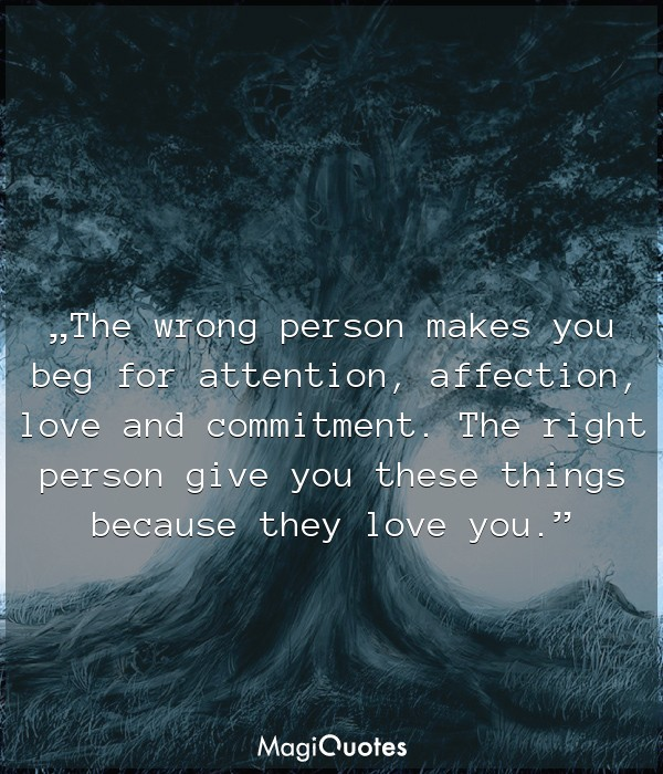 The wrong person makes you beg for attention, affection