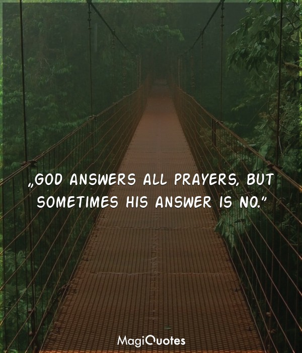 God answers all prayers, but sometimes his answer is no