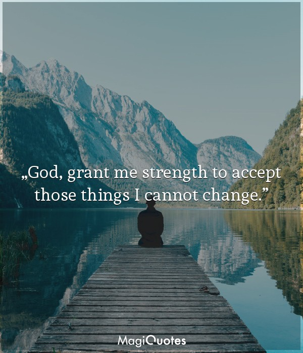 God, grant me strength to accept those things I cannot change