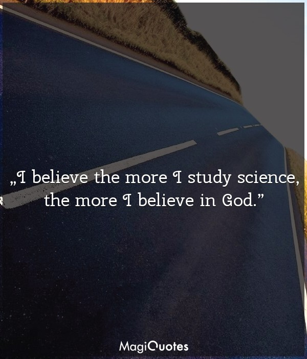 I believe the more I study science, the more I believe in God