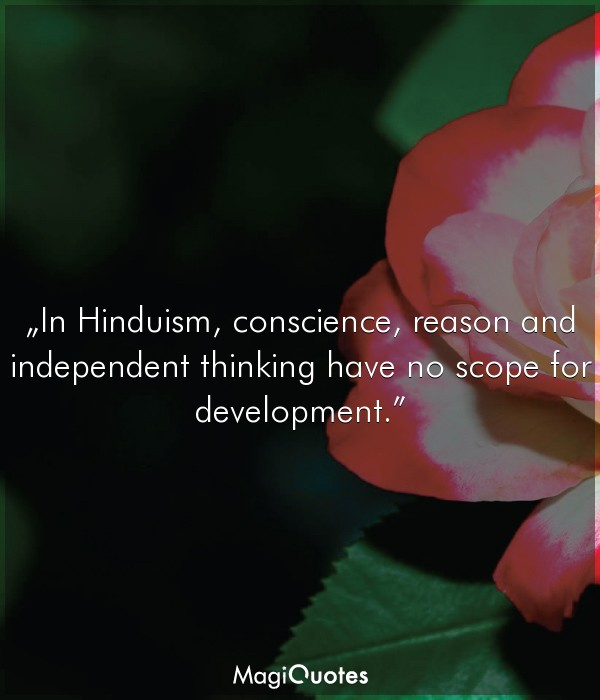 In Hinduism, conscience, reason and independent thinking have no scope for development