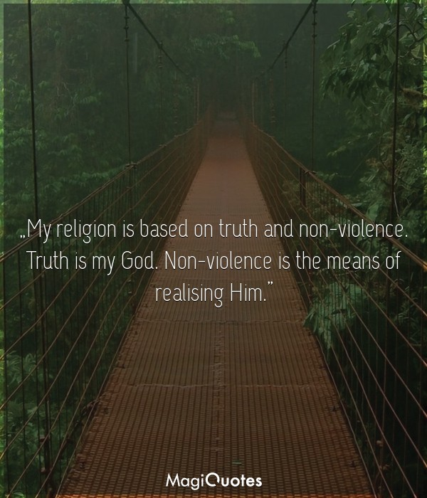 My religion is based on truth and non-violence