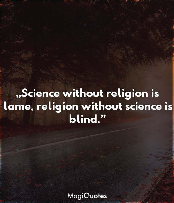 Science without religion is lame