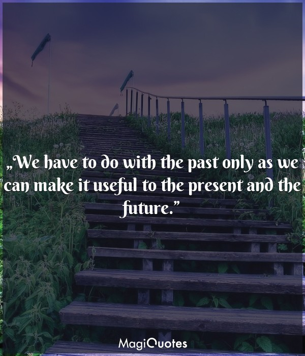 We have to do with the past only as we can make it useful to the present and the future