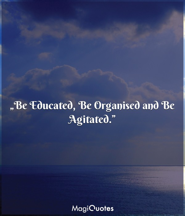 Be Educated, Be Organised and Be Agitated