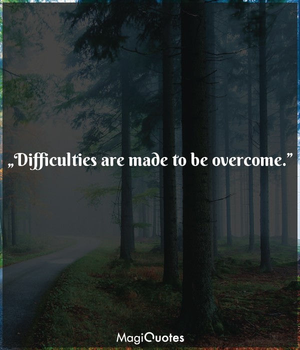 Difficulties are made to be overcome