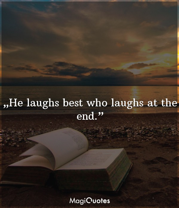 He laughs best who laughs at the end.