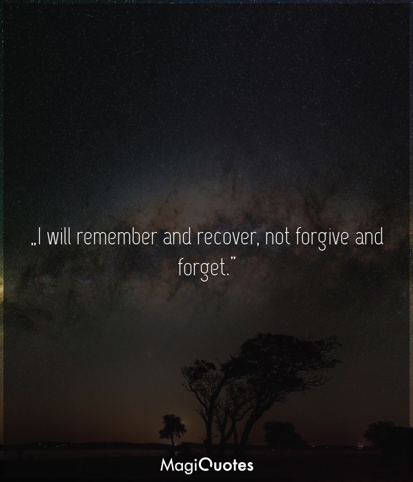 I will remember and recover, not forgive and forget