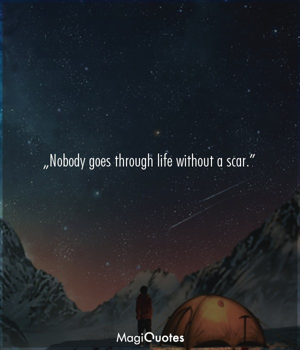 Nobody goes through life without a scar.