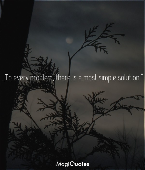 To every problem, there is a most simple solution
