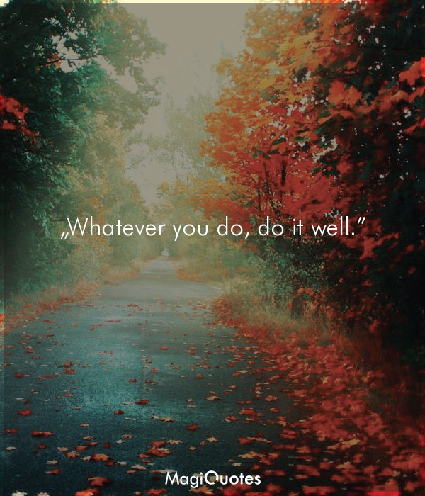 Whatever you do, do it well
