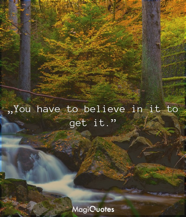 You have to believe in it to get it