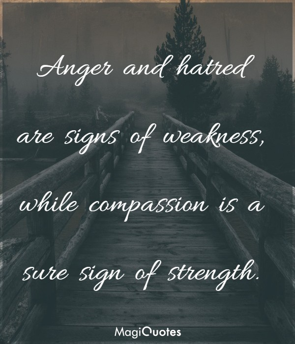 Anger and hatred are signs of weakness