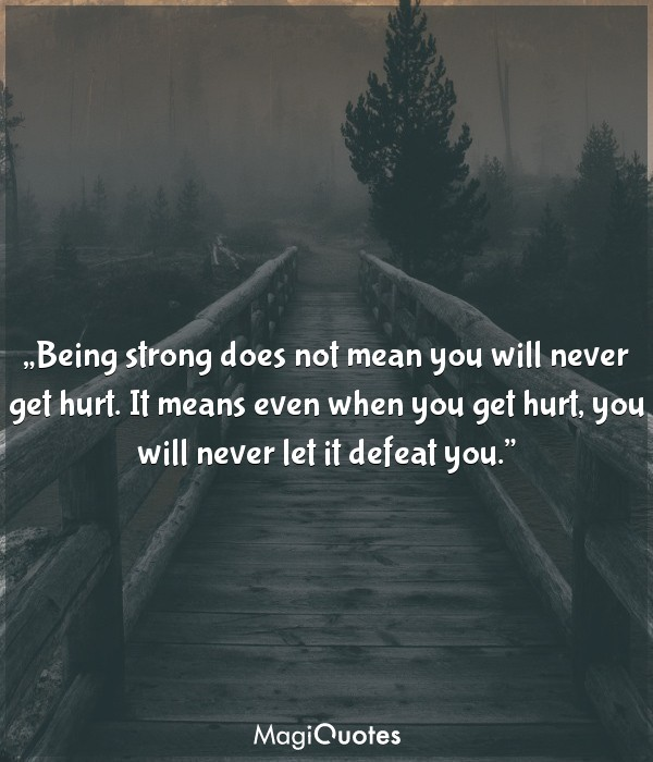 Being strong does not mean you will never get hurt