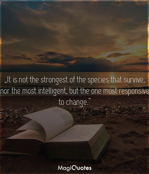 It is not the strongest of the species that survive