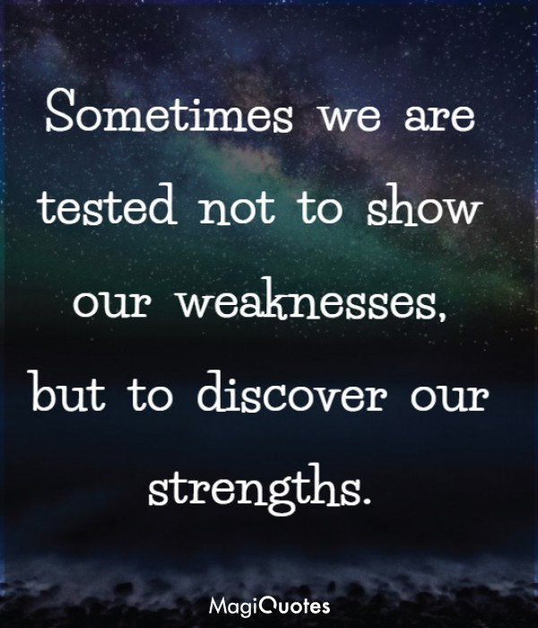 Sometimes we are tested not to show our weaknesses