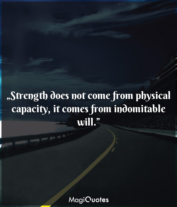 Strength does not come from physical capacity
