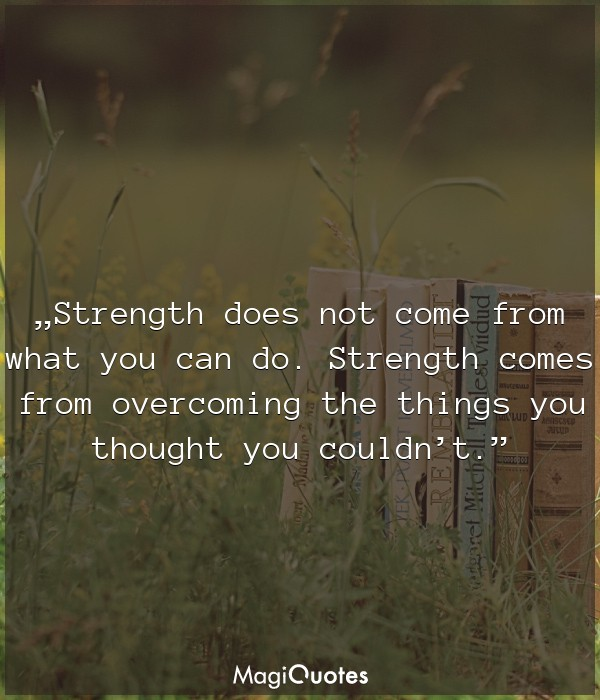 Strength does not come from what you can do