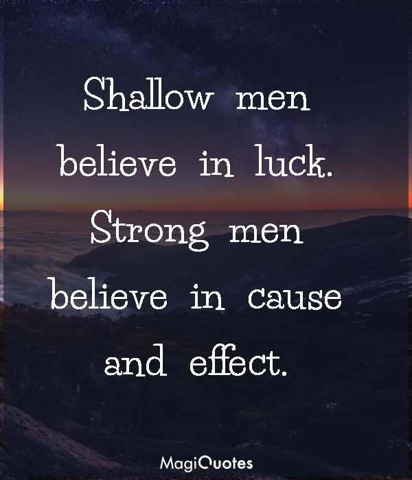 Strong men believe in cause and effect
