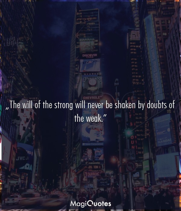 The will of the strong will never be shaken by doubts of the weak
