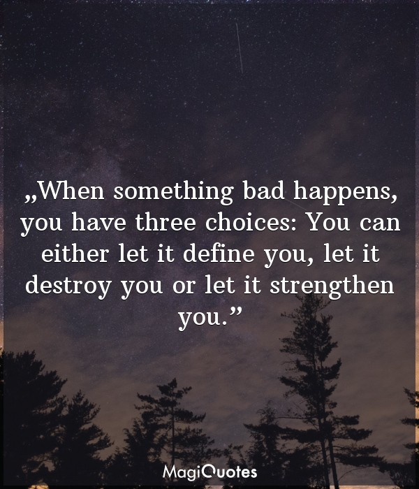 When something bad happens, you have three choices