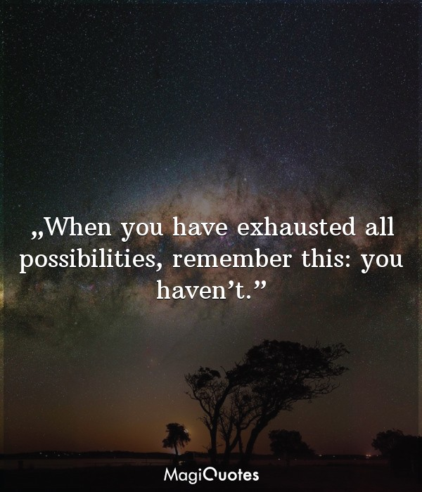 When you have exhausted all possibilities, remember this