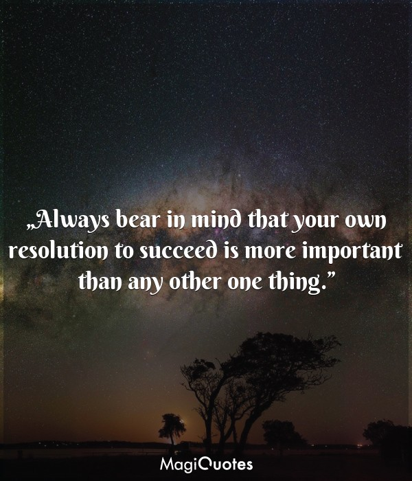 Always bear in mind that your own resolution to succeed