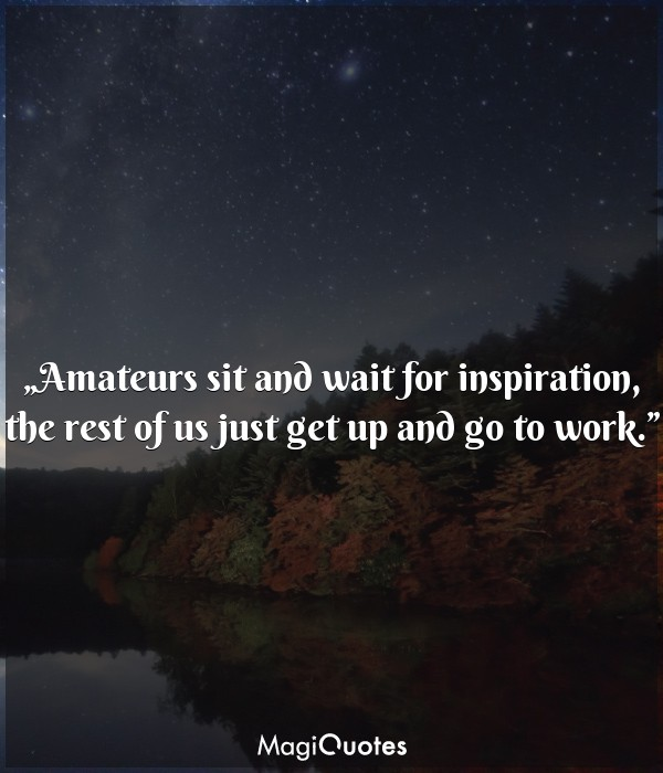 Amateurs sit and wait for inspiration