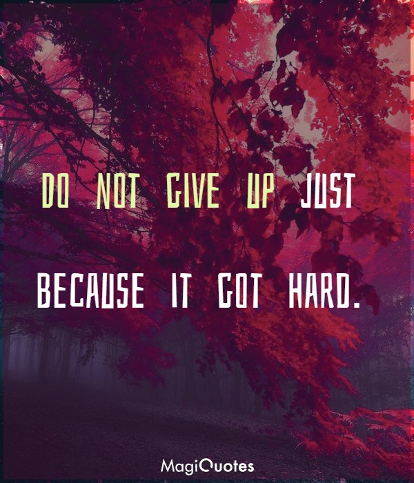 Do not give up just because it got hard