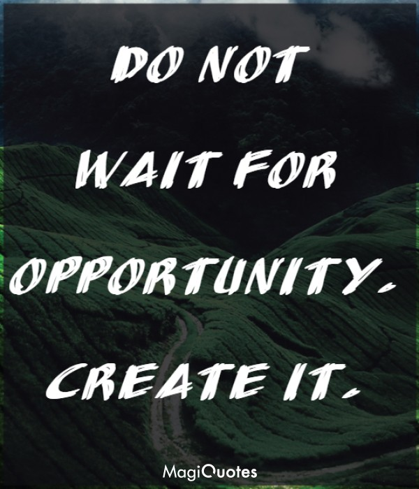 Do not wait for opportunity