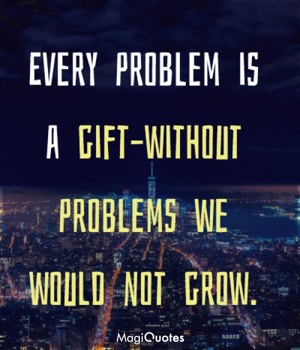 Every problem is a gift
