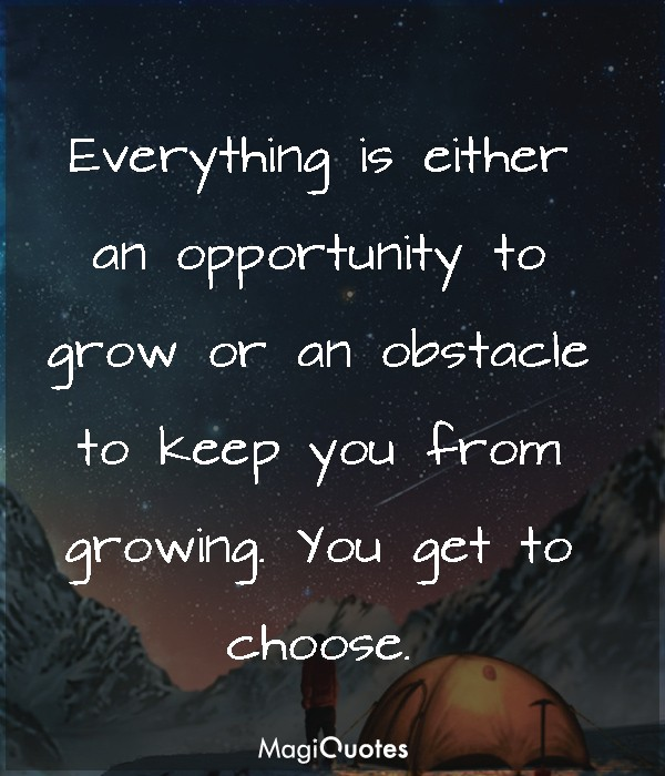 Everything is either an opportunity to grow