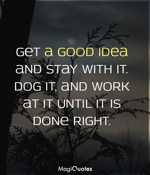 Get a good idea and stay with it