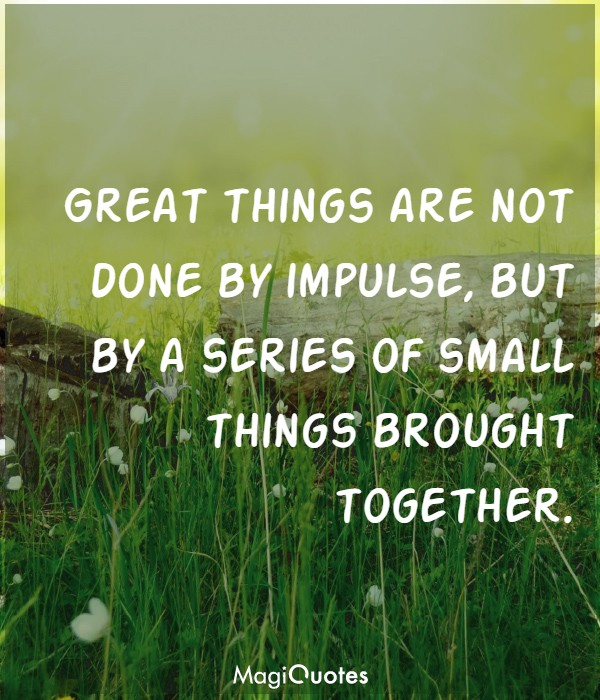 Great things are not done by impulse