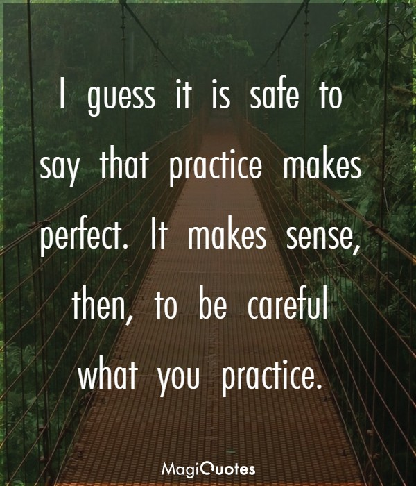 I guess it is safe to say that practice makes perfect