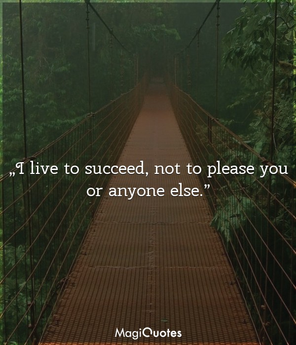 I live to succeed, not to please you or anyone else