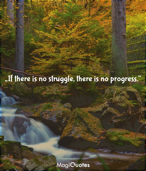 If there is no struggle, there is no progress