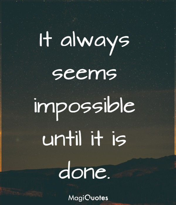 It always seems impossible until it is done